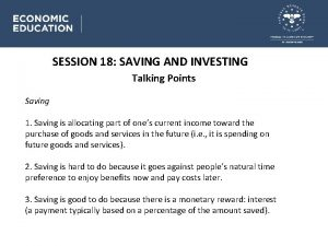 SESSION 18 SAVING AND INVESTING Talking Points Saving