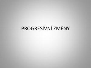 PROGRESVN ZMNY Progresvn zmny Procesy zamen opan ne
