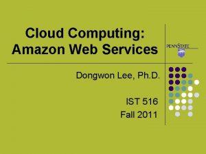 Cloud Computing Amazon Web Services Dongwon Lee Ph