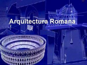 Arquitectura Romana CONTEXTO HISTORICO DA CIVILIZAO ROMANA LOCALIZAO