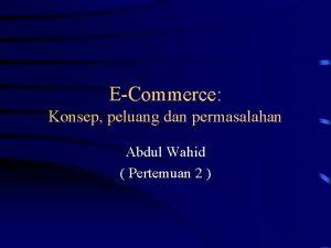 ECommerce Konsep peluang dan permasalahan Abdul Wahid Pertemuan