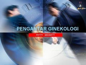 PENGANTAR GINEKOLOGI FETTY MIAWATY Sejarah Ginekologi Gynaecology atau