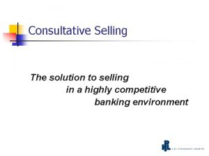 Consultative Selling The solution to selling in a