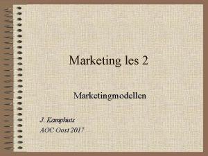 Marketing les 2 Marketingmodellen J Kamphuis AOC Oost