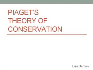 PIAGETS THEORY OF CONSERVATION Lisa Saman Jean William
