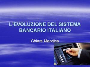 LEVOLUZIONE DEL SISTEMA BANCARIO ITALIANO Chiara Mandica Il