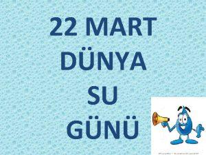 22 MART DNYA SU GN SU YAAMIN KAYNAI