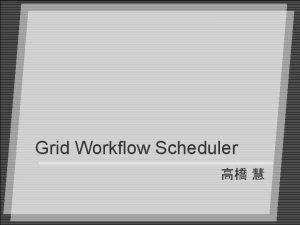 Grid Workflow Scheduler 4 Workflow 4 Condor DAGMan