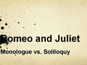 Romeo and Juliet Monologue vs Soliloquy MONOLOGUE a