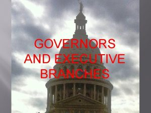 GOVERNORS AND GOVERNORS EXECUTIVE BRANCHES AND EXECUTIVE BRANCHES