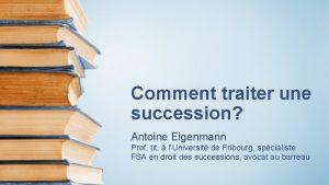Comment traiter une succession Antoine Eigenmann Prof tit