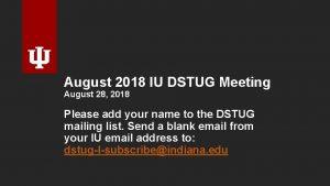 August 2018 IU DSTUG Meeting August 28 2018