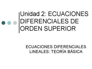 Unidad 2 ECUACIONES DIFERENCIALES DE ORDEN SUPERIOR ECUACIONES