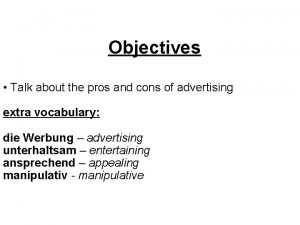 Objectives Talk about the pros and cons of