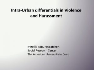 IntraUrban differentials in Violence and Harassment Mireille Aziz