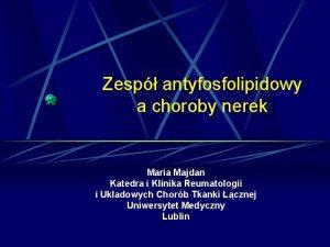 Zesp antyfosfolipidowy a choroby nerek Maria Majdan Katedra