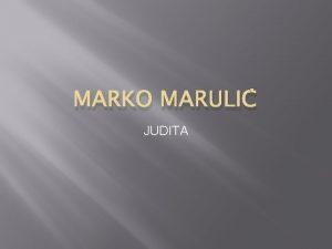 MARKO MARULI JUDITA Marko Maruli pripada splitskom renesansnom