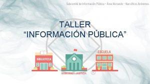 TALLER INFORMACIN PBLICA QU ES INFORMACIN PBLICA Informacin