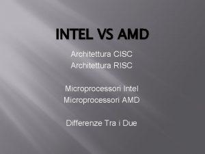 INTEL VS AMD Architettura CISC Architettura RISC Microprocessori