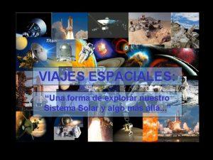 VIAJES ESPACIALES ESPACIALES Una forma de explorar nuestro