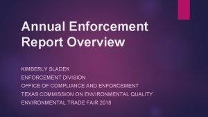Annual Enforcement Report Overview KIMBERLY SLADEK ENFORCEMENT DIVISION