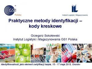 Praktyczne metody identyfikacji kody kreskowe Grzegorz Sokoowski Instytut