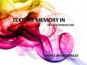 TEXTURE MEMORY IN IN CUDA PERSPECTIVE Texture Memory