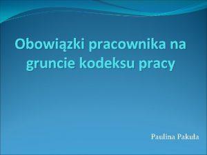 Obowizki pracownika na gruncie kodeksu pracy Paulina Pakua