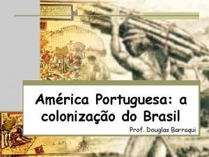 Amrica Portuguesa a colonizao do Brasil Prof Douglas