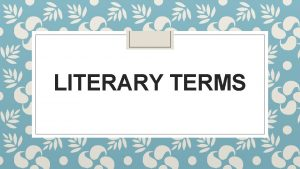 LITERARY TERMS Literary Terms Literary terms refer to