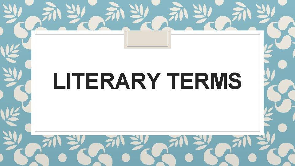 LITERARY TERMS Literary Terms Literary terms refer to