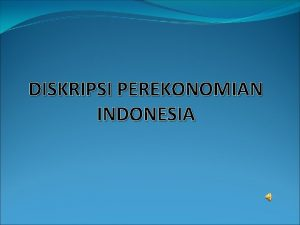 DISKRIPSI PEREKONOMIAN INDONESIA KARAKTERISTIK PEREKONOMIAN INDONESIA Perekonomian Indonesia