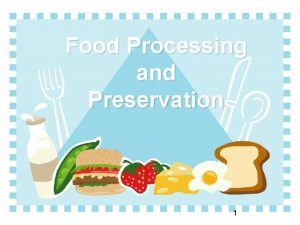 Food Processing and Preservation 1 Once food is