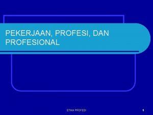PEKERJAAN PROFESI DAN PROFESIONAL ETIKA PROFESI 1 MANUSIA