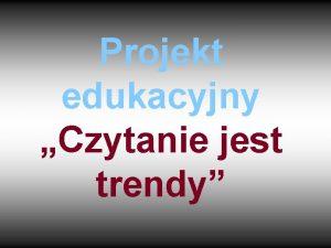 Projekt edukacyjny Czytanie jest trendy CZONKOWIE GRUPY 1