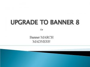UPGRADE TO BANNER 8 Or Banner MARCH MADNESS
