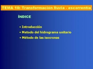 TEMA 10 Transformacin lluvia escorrenta NDICE Introduccin Metodo