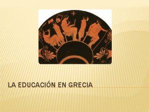 LA EDUCACIN EN GRECIA LA EDUCACIN EN GRECIA