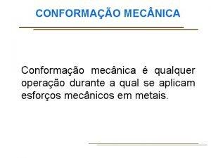 CONFORMAO MEC NICA Conformao mecnica qualquer operao durante