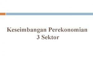 Keseimbangan Perekonomian 3 Sektor Perekonomian dua sektor disebut