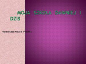 MOJA SZKOA DAWNIEJ I DZI Opracowaa Natalia Mynarska