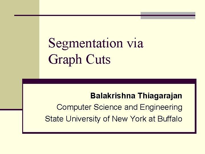 Segmentation via Graph Cuts Balakrishna Thiagarajan Computer Science