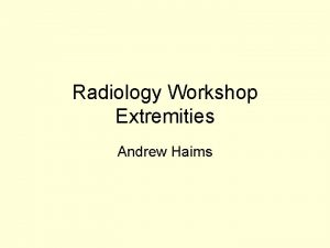 Radiology Workshop Extremities Andrew Haims Case 1 This