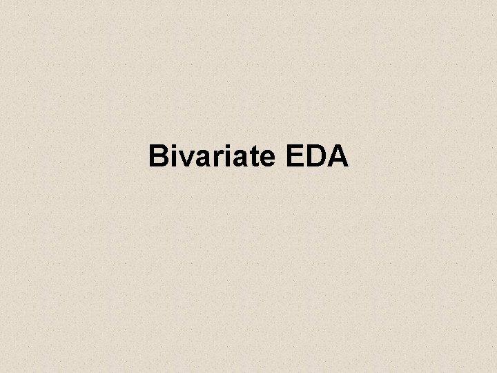 Bivariate EDA Bivariate EDA Describe the relationship between