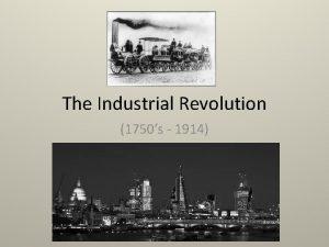 The Industrial Revolution 1750s 1914 The Industrial Revolution