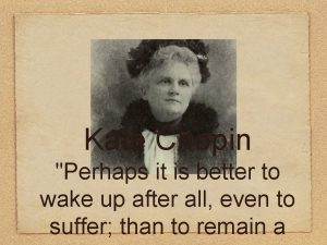 Kate Chopin Perhaps it is better to wake