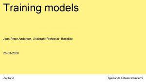 Training models Jens Peter Andersen Assistant Professor Roskilde