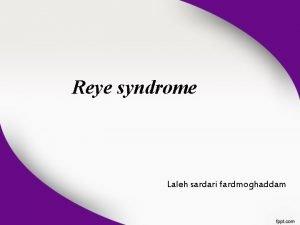 Reye syndrome Laleh sardari fardmoghaddam Reye syndrome is