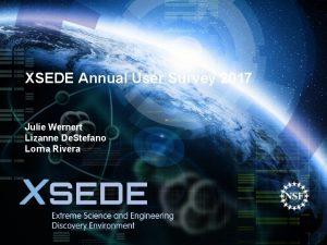 XSEDE Annual User Survey 2017 Julie Wernert Lizanne