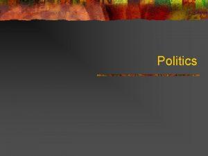 Politics Definitions of Politics n n Gabriel Almond